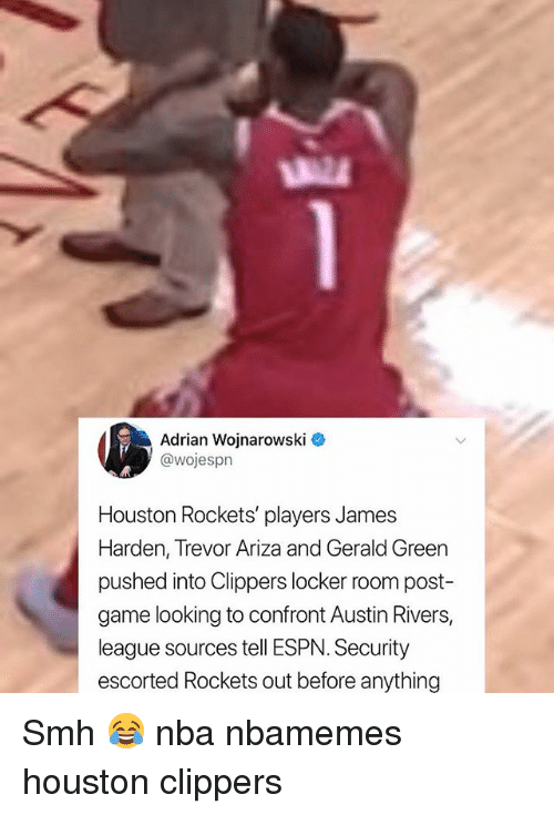 Basketball, Espn, and Houston Rockets: Adrian Wojnarowski  @wojespn  Houston Rockets' players James  Harden, Trevor Ariza and Gerald Green  pushed into Clippers locker room post  game looking to confront Austin Rivers,  league sources tell ESPN. Security  escorted Rockets out before anything Smh 😂 nba nbamemes houston clippers