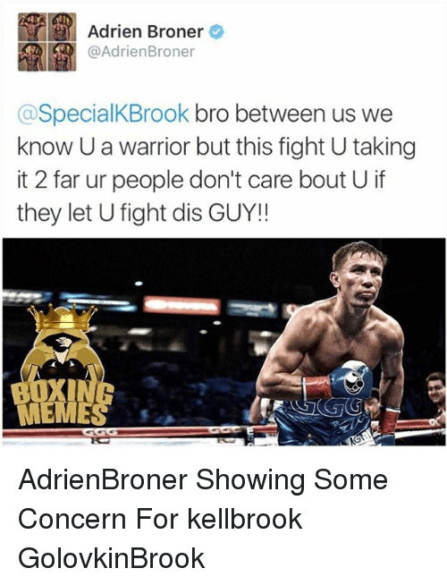 Memes, Fight, and 🤖: Adrien Broner  Adrien Broner  aspecialKBrook bro between us we  know Uawarrior but this fight U taking  it 2 far ur people don't care bout U if  they let U fight dis GUY! AdrienBroner Showing Some Concern For kellbrook GolovkinBrook
