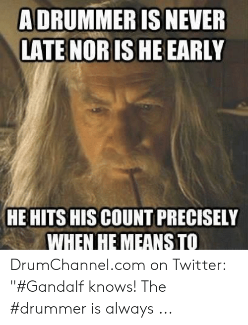 """Band Practice Meme: ADRUMMER IS NEVER  LATE NORIS HE EARLY  HE HITS HIS COUNT PRECISELY  WHEN HE MEANS TO DrumChannel.com on Twitter: """"#Gandalf knows! The #drummer is always ..."""