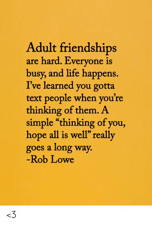 "rob lowe: Adult friendships  are hard. Everyone is  busy, and life happens.  I've learned you gotta  text people when you're  thinking of them. A  simple ""thinking of you,  hope all is well"" really  goes a long way.  -Rob Lowe <3"