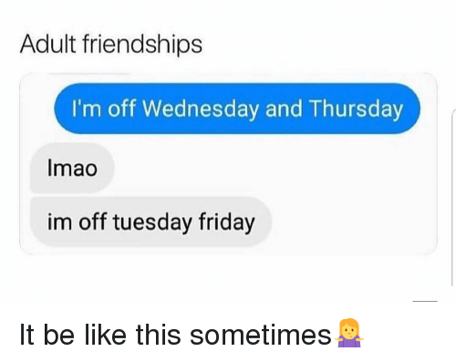 Be Like, Friday, and Memes: Adult friendships  I'm off Wednesday and Thursday  Imao  im off tuesday friday It be like this sometimes🤷‍♀️