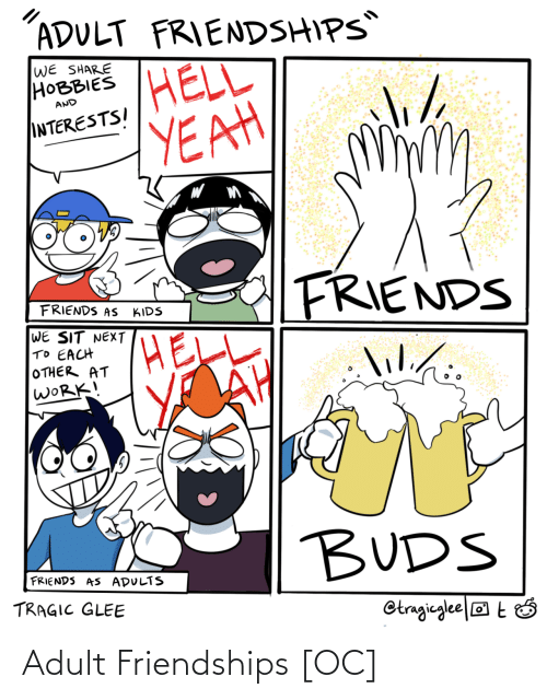 Sit: ADULT FRIENDSHIPS  WE SHARE  НОВBIES  HELL  YEAH  AND  INTERESTSI  FRIENDS  FRIENDS AS  KIDS  WE SIT NEXT  TO EACH  OTHER AT  WORK!  lilihi.  lil./:  BUDS  FRIENDS AS ADULTS  TRAGIC GLEE  Otragieglee|® t Ó Adult Friendships [OC]