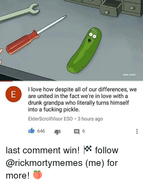 adultism: [adult swim]  I love how despite all of our differences, we  are united in the fact we're in love with a  drunk grandpa who literally turns himself  into a fucking pickle.  ElderScrollVisor ESO 3 hours ago  1白646 last comment win! 🏁 follow @rickmortymemes (me) for more! 🍑