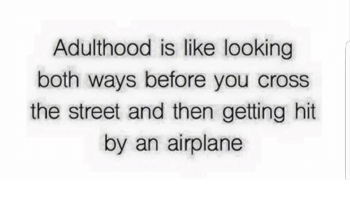 adulthood: Adulthood is like looking  both ways before you cross  the street and then getting hit  by an airplane
