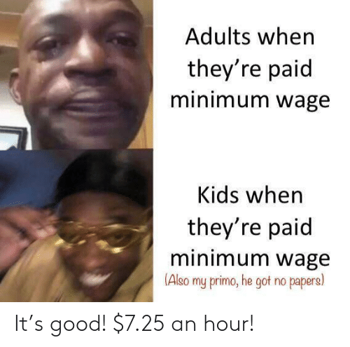 Minimum Wage: Adults when  they're paid  minimum wage  Kids when  they're paid  minimum wage  (Also  my primo, he got no papers) It's good! $7.25 an hour!