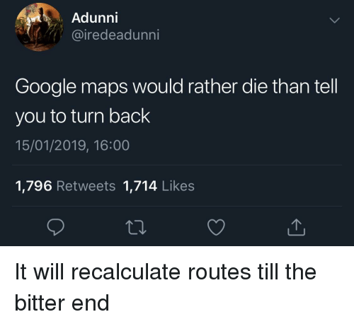 Google, Google Maps, and Maps: Adunni  iredeadunni  Google maps would rather die than tell  you to turn back  15/01/2019, 16:00  1,796 Retweets 1,714 Likes It will recalculate routes till the bitter end