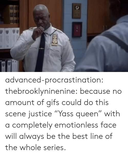 "Gifs: advanced-procrastination: thebrooklyninenine: because no amount of gifs could do this scene justice  ""Yass queen"" with a completely emotionless face will always be the best line of the whole series."