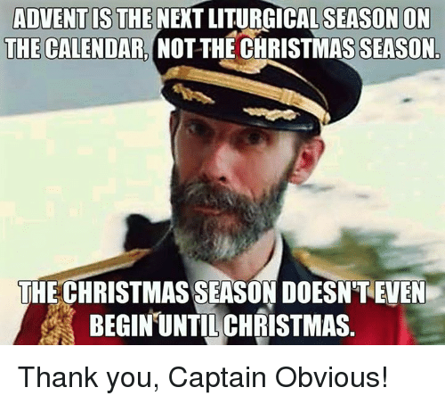 Calendar, Episcopal Church , and Advent: ADVENT IS THE  NEXT SEASON ON  THE CALENDAR.  NOTTHE CHRISTMASSEASON  THE CHRISTMAS SEASON DOESNTEVEN  BEGIN UNTIL CHRISTMAS Thank you, Captain Obvious!
