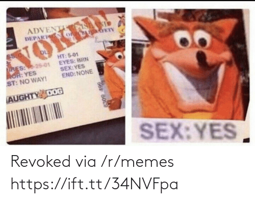 R Memes: ADVENT S  DEPAK o  VOKED  HT: 5-01  EYES: BRN  SEX:YES  END: NONE  RES: 25-01  AOR: YES  ST: NO WAY!  AUGHTY DOG  SEX:YES  66 6009 Revoked via /r/memes https://ift.tt/34NVFpa