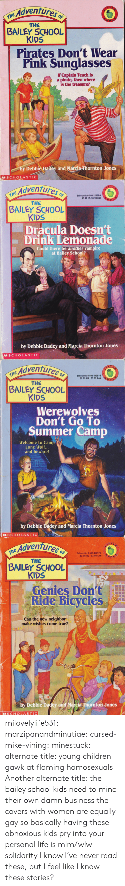 Lone: Adventures o  ne  THE  BAILEY SCHOOL  KIDS  Pirates Don't Wear  Pink Sunglasses  If Captain Teach is  a pirate, then where  is the treasure?  by Debbie Padey and Marcia-Phornton Jones  SCHOLASTIC   Adventures  the Advent  Scholastic 0-590-22638-X  $2.99 US/$3.99 CAN  THE  BAILEY SCHOOL  KIDS  Dracula Doesn't  Drink Lemonade  Could there be another vampire  at Bailey School?  by Debbie Dadey and Marcia Thornton Jones  S CHOLASTIC   Adventures o  $2.99 US $3.99 CAN  THE  BAILEY SCHOOL  KIDS  Werewolves  Don't Go To  Summer Camp  Welcome to Camp  Lone Wolf...  and beware!  by Debbie Dadey and Marcia Thornton Jones  S CHOLASTIC   e Adventures  Scholastic 0-590-47297-6  $2.99 US $3.99 CAN  THE  BAILEY SCHOOL  KIDS  Genies Dont  Ride Bicycles  Cán the new neighbor  make wishes come true?  by Debbie Dadey and Marcia Thornton Jones  SCHOLASTIC milovelylife531: marzipanandminutiae:  cursed-mike-vining:  minestuck:  alternate title: young children gawk at flaming homosexuals   Another alternate title: the bailey school kids need to mind their own damn business  the covers with women are equally gay so basically having these obnoxious kids pry into your personal life is mlm/wlw solidarity   I know I've never read these, but I feel like I know these stories?