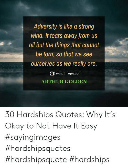torn: Adversity is like a strong  wind. It tears away from us  all but the things that cannot  be torn, so that we see  ourselves as we really are.  SayingImages.com  ARTHUR GOLDEN 30 Hardships Quotes: Why It's Okay to Not Have It Easy #sayingimages #hardshipsquotes #hardshipsquote #hardships