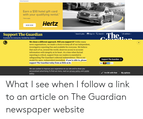 """Cookies, News, and Access: Advertisement  DX  Earn a $50 hotel gift card  with your qualifying rental.  """"Terms apply.  Hertz  BOOK NOW  The  Search jobs Sign in Search  Support The Guardian  US edition  Available for everyone, funded by readers  We chose a different approach. Will you support it? Unlike many  news organisations, we made a choice to keep all of our  investigative reporting free and available for everyone. We believe  that each of us, around the world, deserves access to accurate  information with integrity at its heart. At a time when factual  reporting is critical, support from our readers is essential in  safeguarding The Guardian's editorial independence. This is our  model for open, independent journalism. If you're able to, please  support The Guardian today from as little as $1.  independent,  Support The Guardian  VISA  P PayPal  EXPRESS  We use cookies to improve your experience on our site and to show you  personalised advertising.To find out more, read our  policy  privacy policy and cookie  V I'm OK with that  My options What I see when I follow a link to an article on The Guardian newspaper website"""