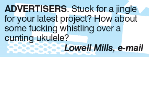 jingles: ADVERTISERS. Stuck for a jingle  for your latest project? How about  some fucking whistling over a  cunting ukulele?  Lowell Mills, e-mail