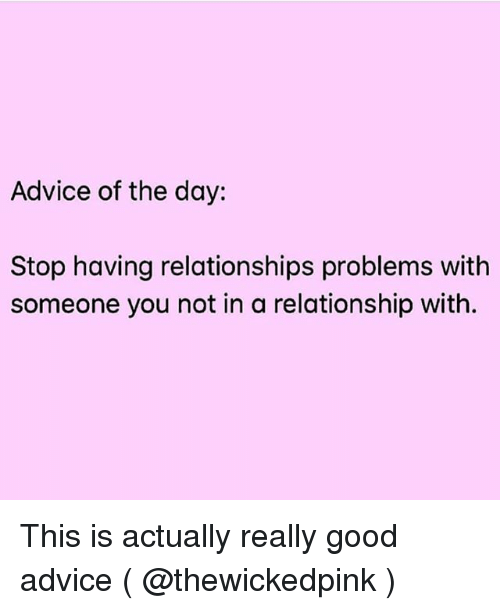 Advice of the Day Stop Having Relationships Problems With