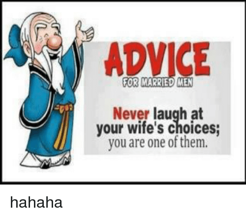 Never Laugh At Your Wifes Choices: ADVICE  OR MARRIED MEN  Never laugh at  your wife's choices;  you are one of them. hahaha