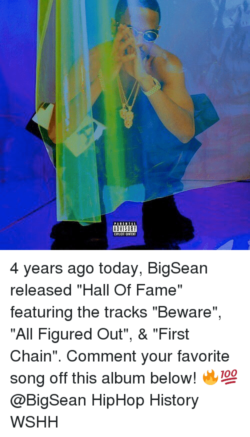 "halle: ADYISORY 4 years ago today, BigSean released ""Hall Of Fame"" featuring the tracks ""Beware"", ""All Figured Out"", & ""First Chain"". Comment your favorite song off this album below! 🔥💯 @BigSean HipHop History WSHH"