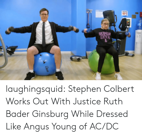 aed: AED  DIVA laughingsquid:  Stephen Colbert Works Out With Justice Ruth Bader Ginsburg While Dressed Like Angus Young of AC/DC