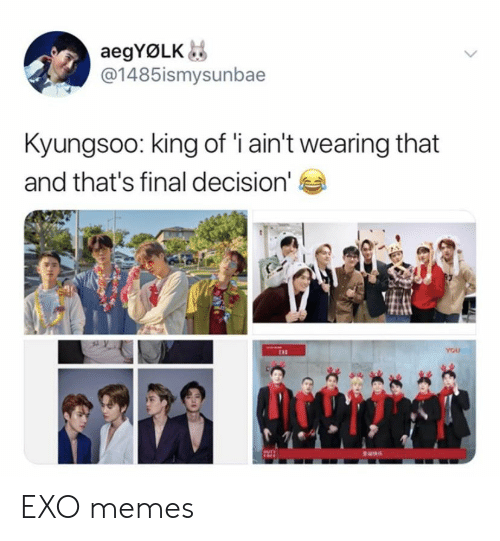 King Of: aegYØLK  @1485ismysunbae  Kyungsoo: king of 'i ain't wearing that  and that's final decision'  YOU EXO memes
