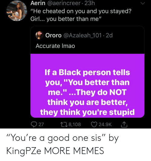 """Dank, Memes, and Target: Aerin @aerincreer 23h  """"He cheated on you and you stayed?  Girl... you better than me""""  Ororo @Azaleah_101-2d  Accurate Imao  If a Black person tells  you,""""You better than  me.""""...They do NOT  think you are better,  they think you're stupid  1I  27  L18,108  24.9K """"You're a good one sis"""" by KingPZe MORE MEMES"""