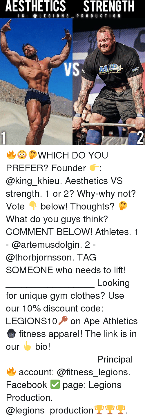 Apees: AESTHETICS STRENGTH  I G@ L E G I O N S P R O D U CT I0 N  dlo 🔥😳🤔WHICH DO YOU PREFER? Founder 👉: @king_khieu. Aesthetics VS strength. 1 or 2? Why-why not? Vote 👇 below! Thoughts? 🤔 What do you guys think? COMMENT BELOW! Athletes. 1 - @artemusdolgin. 2 - @thorbjornsson. TAG SOMEONE who needs to lift! _________________ Looking for unique gym clothes? Use our 10% discount code: LEGIONS10🔑 on Ape Athletics 🦍 fitness apparel! The link is in our 👆 bio! _________________ Principal 🔥 account: @fitness_legions. Facebook ✅ page: Legions Production. @legions_production🏆🏆🏆.