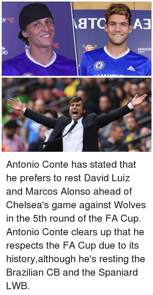 Memes, Game, and History: AETC  AMAHOIC Antonio Conte has stated that he prefers to rest David Luiz and Marcos Alonso ahead of Chelsea's game against Wolves in the 5th round of the FA Cup. Antonio Conte clears up that he respects the FA Cup due to its history,although he's resting the Brazilian CB and the Spaniard LWB.