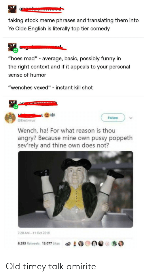 """Funny, Hoes, and Meme: aewonm  taking stock meme phrases and translating them into  Ye Olde English is literally top tier comedy  agi  """"hoes mad"""" - average, basic, possibly funny in  the right context and if it appeals to your personal  sense of humor  """"wenches vexed"""" - instant kill shot  Follow  Electivirus  Wench, ha! For what reason is thou  angry? Because mine own pussy poppeth  sev'rely and thine own does not?  7:20 AM-11 Oct 2018  6,293 Retweets 13,077 Likes Old timey talk amirite"""
