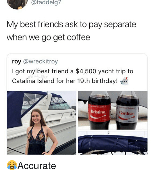 Best Friend, Birthday, and Friends: / afaddelg7  My best friends ask to pay separate  when we go get coffee  roy @wreckitroy  I got my best friend a $4,500 yacht trip to  Catalina Island for her 19th birthday!  ristina  Gardner 😂Accurate