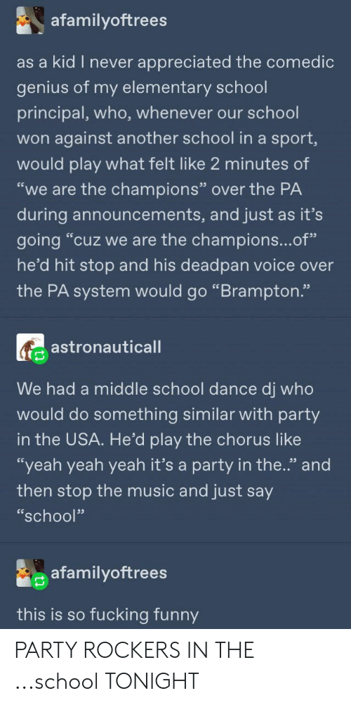 "Yeah Yeah: afamilyoftrees  as a kid I never  appreciated the comedic  genius of my elementary school  principal, who, whenever our school  won against another school in a sport,  would play what felt like 2 minutes of  ""we are the champions"" over the PA  during announcements, and just as it's  going ""cuz we are the champions...of""  he'd hit stop and his deadpan voice over  the PA system would go ""Brampton.""  astronauticall  We had a middle school dance dj who  would do something similar with party  in the USA. He'd play the chorus like  ""yeah yeah yeah it's a party in the.'"" and  then stop the music and just say  ""school""  afamilyoftrees  this is so fucking funny PARTY ROCKERS IN THE ...school TONIGHT"