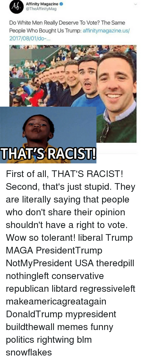 thats racist: Affinity Magazine  @TheAffinityMag  Do White Men Really Deserve To Vote? The Same  People Who Bought Us Trump: affinitymagazine.us/  2017/08/01/do-  THAT'S RACIST! First of all, THAT'S RACIST! Second, that's just stupid. They are literally saying that people who don't share their opinion shouldn't have a right to vote. Wow so tolerant! liberal Trump MAGA PresidentTrump NotMyPresident USA theredpill nothingleft conservative republican libtard regressiveleft makeamericagreatagain DonaldTrump mypresident buildthewall memes funny politics rightwing blm snowflakes