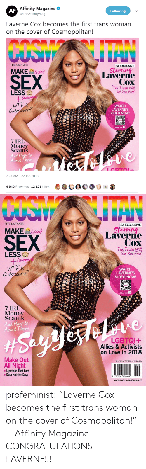 "Love, Money, and Sex: Affinity Magazine *  @TheAffinityMag  Following  Laverne Cox becomes the first trans woman  on the cover of Cosmopolitan  FEBRUARY 2018  SA EXCLUSIVE  SEX  MAKE  (video)  Laverne  Cox  The Truth Will  Set You Free  LESS  WTF  Outercourse  WATCH  LAVERNE'S  VIDEO NOW!  CEL  7 IRL  Money  Scams  And How to  Avoid Them  7:23 AM- 22 Jan 2018  4,940 Retweets 12,871 Likes  1000   FEBRUARY 2018  SA EXCLUSIVE  SEX  MAKEvideo)  Laverre  Cox  The Truth Will  Set You Free  LESS  (a  WATCH  LAVERNE'S  VIDEO NOW!  Outercourse?  SCAN VIA  7 IRL  Money  Scams  And How to  oid Them  LGBTQI+  Allies & Activists  on Love in 2018  Make Out  R34,90 (incl VAT) N$34,90 (Namibia)  All Night  Lipsticks That Last  *Date Hair for Days  02324  9 770256 028004  www.cosmopolitan.co.za profeminist:    ""Laverne Cox becomes the first trans woman on the cover of Cosmopolitan!""   -  Affinity Magazine   CONGRATULATIONS LAVERNE!!!"