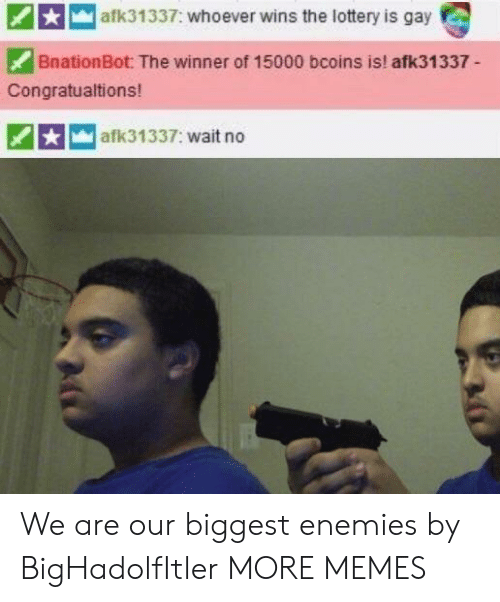 Dank, Lottery, and Memes: afk31337: whoever wins the lottery is gay  BnationBot: The winner of 15000 bcoins is! afk31337-  Congratualtions!  afk31337: wait no We are our biggest enemies by BigHadolfItler MORE MEMES