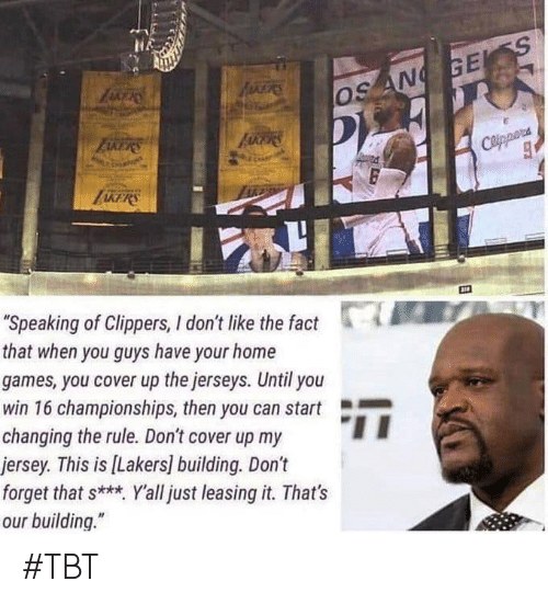 "Los Angeles Lakers, Tbt, and Clippers: AFRES  ZERS  OS AN GES  FAKERS  Coippora  ""Speaking of Clippers, I don't like the fact  that when you guys have your home  games, you cover up the jerseys. Until you  win 16 championships, then you can start  changing the rule. Don't cover up my  jersey. This is [Lakers] building. Don't  forget that s* Yall just leasing it. That's  our building."" #TBT"