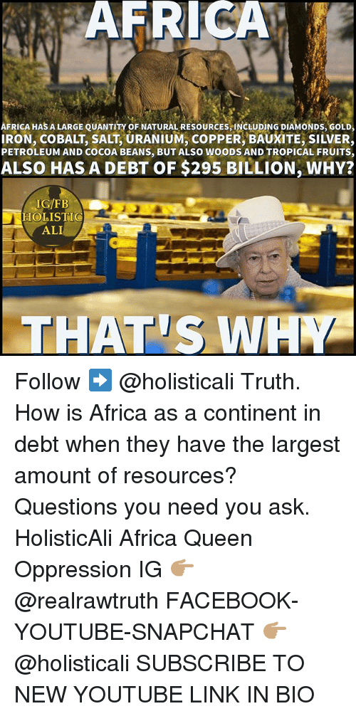 cobalt: AFRICAL  AFRICA HAS A LARGE QUANTITY OF NATURAL RESOURCES,INCLUDING DIAMONDs, GoLD,  IRON, COBALT, SALT, URANIUM, COPPER, BAUXITE, SILVER,  PETROLEUM AND COCOA BEANS, BUT ALSO WOODS AND TROPICAL FRUITS,  ALSO HAS A DEBT OF $295 BILLION, WHY?  IG/FB  HOLISTIC  ALI  THAT S WA Follow ➡️ @holisticali Truth. How is Africa as a continent in debt when they have the largest amount of resources? Questions you need you ask. HolisticAli Africa Queen Oppression IG 👉🏽 @realrawtruth FACEBOOK-YOUTUBE-SNAPCHAT 👉🏽 @holisticali SUBSCRIBE TO NEW YOUTUBE LINK IN BIO