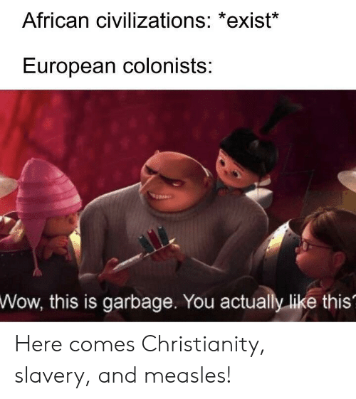 Christianity: African civilizations: *exist*  European colonists:  Wow,  this is garbage. You actually like this' Here comes Christianity, slavery, and measles!
