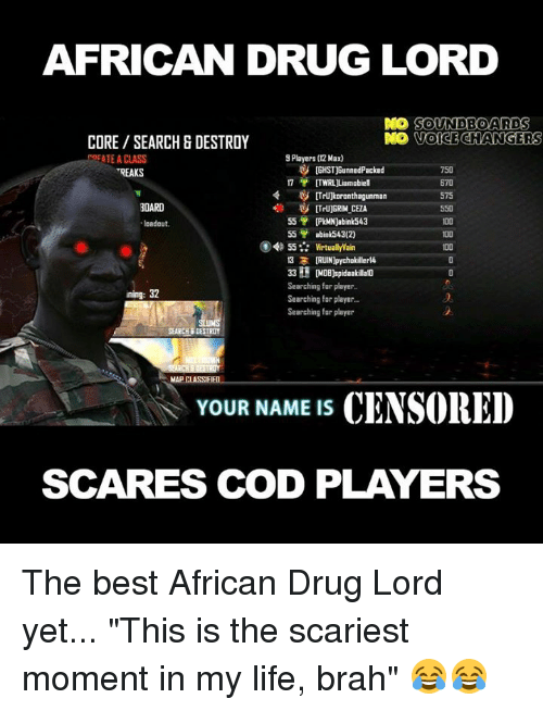 "soundboard: AFRICAN DRUG LORD  DO SOUNDBOARD  S  VOICE CHANGERS  CORE SEARCH & DESTROY  9 Players (12 Max)  REATE A CLASS  tGHST)BunnedPacked  750  TREAKS  ITWRL Liam abiel  575  BOARD  55  [PkMN)abink 543  ""loadout.  55  abink543(2)  55 Virtually Wain  13 3  IRUINlpychokillerl4  33 H DOB)spidaakalato  Searching for player  ining: 32  Searching for player.  Searching for player  SEARCH DESTROY  MAPCLASSIF  YOUR NAME IS  CENSORED  SCARES COD PLAYERS The best African Drug Lord yet... ""This is the scariest moment in my life, brah"" 😂😂"