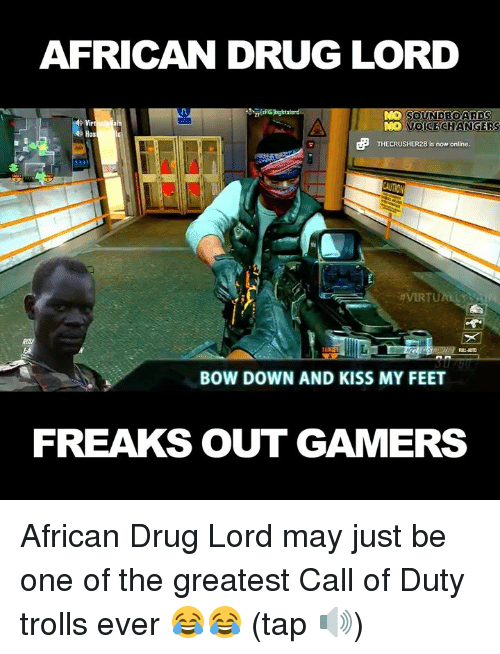 drug lords: AFRICAN DRUG LORD  DO SOUNDBOARDS  am  NO VOICE CHANGER  THECRUSHER28 is now online  AVIRTU  BOW DOWN AND KISS MY FEET  FREAKS OUT GAMERS African Drug Lord may just be one of the greatest Call of Duty trolls ever 😂😂 (tap 🔊)