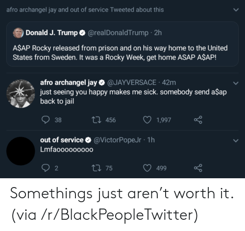 Sweden: afro archangel jay and out of service Tweeted about this  Donald J. Trumpo @realDonaldTrump 2h  A$AP Rocky released from prison and on his way home to the United  States from Sweden. It was a Rocky Week, get home ASAP A$AP!  afro archangel jay @JAYVERSACE 42m  just seeing you happy makes me sick. somebody send a$ap  back to jail  ti 456  38  1,997  out of service  @VictorPopeJr- 1h  Lmfaooooo0000  2  t 75  499 Somethings just aren't worth it. (via /r/BlackPeopleTwitter)