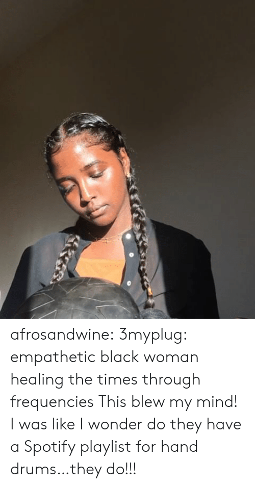 Blew My Mind: afrosandwine:  3myplug:  empathetic black woman healing the times through frequencies  This blew my mind! I was like I wonder do they have a Spotify playlist for hand drums…they do!!!