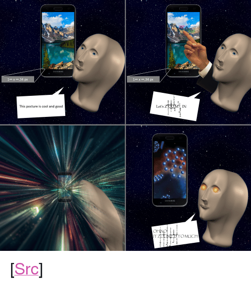 """aft: aft  This pocture is cool and good  Let's  IN  IT  OMUChH <p>[<a href=""""https://www.reddit.com/r/surrealmemes/comments/7z7gc1/dont_zoom_into_too_big_poctures/"""">Src</a>]</p>"""