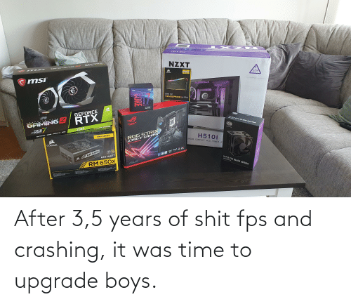 3 5: After 3,5 years of shit fps and crashing, it was time to upgrade boys.