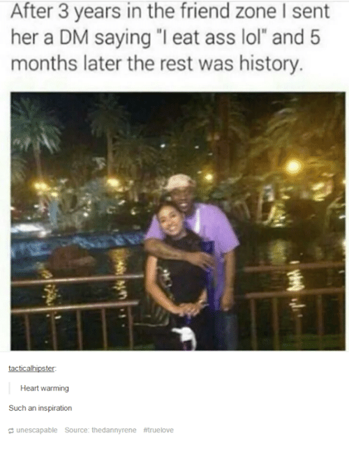 """A Dm: After 3 years in the friend zone l sent  her a DM saying """"I eat ass lol"""" and 5  months later the rest was history.  tacticalhipster:  Heart warming  Such an inspiration  unescapable Source: thedannyrene"""
