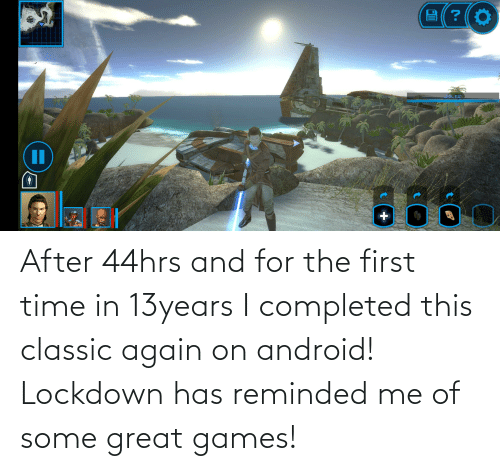 Android: After 44hrs and for the first time in 13years I completed this classic again on android! Lockdown has reminded me of some great games!