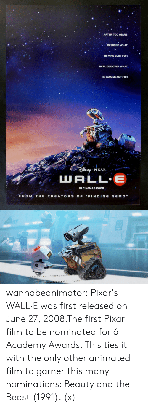 """Academy Awards: AFTER 700 YeARS  OF DOING WHAT  HE WAS BUILT FOR,  HE'LL DISCOVER WHAT  HE WAS MEANT FOR.  t r  IN CINEMAS 2008  FROM THE CREATORS OF """"FINDING NEMO""""   WAL wannabeanimator:  Pixar's WALL·E was first released on June 27, 2008.The first Pixar film to be nominated for 6 Academy Awards. This ties it with the only other animated film to garner this many nominations: Beauty and the Beast (1991). (x)"""
