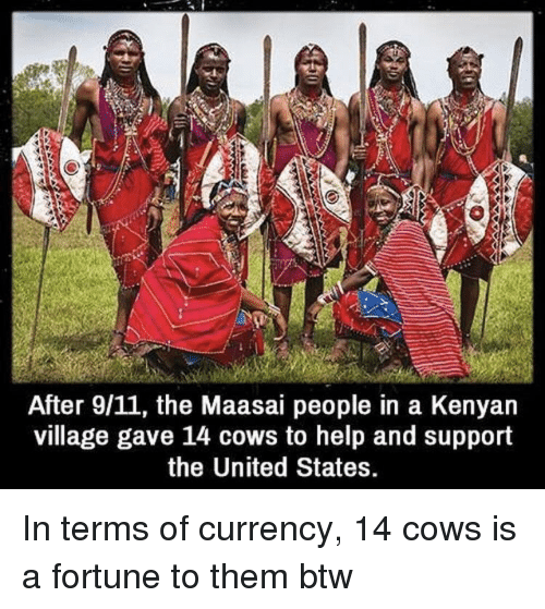 Kenyan: After 9/11, the Maasai people in a Kenyan  village gave 14 cows to help and support  the United States. In terms of currency, 14 cows is a fortune to them btw