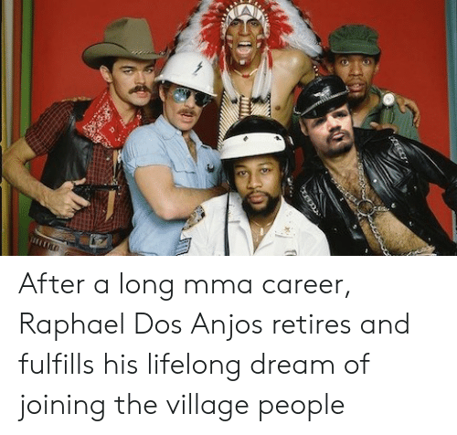 Mma, The Village, and Dream: After a long mma career, Raphael Dos Anjos retires and fulfills his lifelong dream of joining the village people