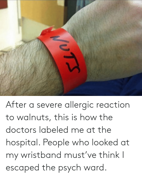 Think I: After a severe allergic reaction to walnuts, this is how the doctors labeled me at the hospital. People who looked at my wristband must've think I escaped the psych ward.