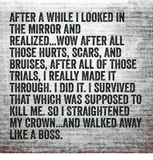 Supposibly: AFTER A WHILE LOOKED IN  THE MIRROR AND  REALIZED.. WOW AFTER ALL  THOSE HURTS, SCARS, AND  BRUISES, AFTER ALL OF THOSE  TRIALS, I REALLY MADE IT  THROUGH. DID IT ISURVIVED  THAT WHICH WAS SUPPOSED TO  KILL ME. SO ISTRAIGHTENED  MY CROWN AND WALKED AWAY  LIKE A BOSS.
