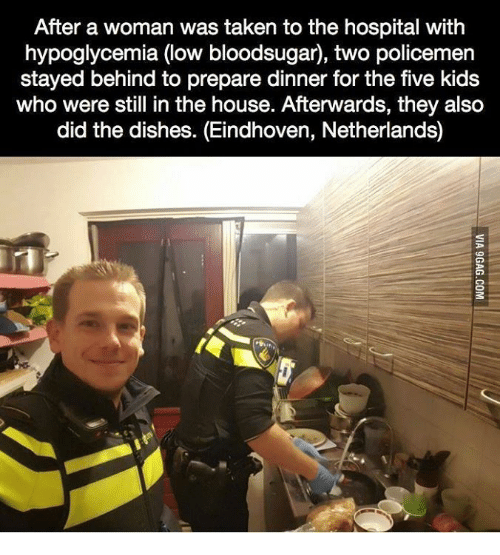Taken, Hospital, and House: After a woman was taken to the hospital with  hypoglycemia (low bloodsugar), two policemen  stayed behind to prepare dinner for the five kids  who were still in the house. Afterwards, they alsco  did the dishes. (Eindhoven, Netherlands)