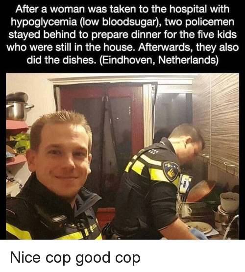 Taken, Good, and Hospital: After a woman was taken to the hospital with  hypoglycemia (low bloodsugar), two policemen  stayed behind to prepare dinner for the five kids  who were still in the house. Afterwards, they also  did the dishes. (Eindhoven, Netherlands) Nice cop good cop