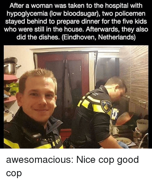 Taken, Tumblr, and Blog: After a woman was taken to the hospital with  hypoglycemia (low bloodsugar), two policemen  stayed behind to prepare dinner for the five kids  who were still in the house. Afterwards, they also  did the dishes. (Eindhoven, Netherlands) awesomacious:  Nice cop good cop